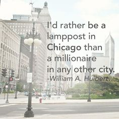 I'd rather be a lampost in Chicago than a millionaire in any other city. ~William A. Hulbert