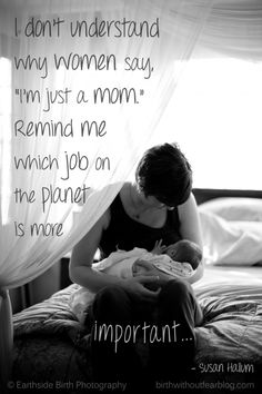 """I don't understand why women say, ""I'm just a mom."" Remind me which job on the planet is more important."""