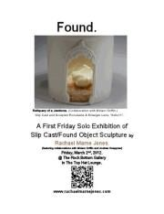 First Friday Exhibition by Rachael Marne JonesFirst Friday Solo Exhibition of Slip Cast/Found Object Sculpture by Rachael Marne Jones, featuring collaborations with Miriam Griffin and Andrew Hoeppner.    Friday, March 2, 2012 @ TOP HAT'S ROCK BOTTOM GALLERY  5pm • FREE • All Ages (Family Friendly)