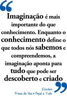 """""""Imaginação é mais importante do que conhecimento. Enquanto o conhecimento define o que todos nós sabemos e compreendemos, a imaginação aponta para tudo que pode ser descoberto e criado"""" #Einstein"""