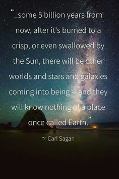"""""""there will be other worlds and stars and galaxies coming into being"""" -Carl Sagan"""