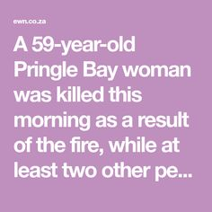 A Pringle Bay woman was killed this morning as a result of the fire, while at least two other people were injured. Knysna, Year Old, Other People, Connection, At Least, Fire, Woman, One Year Old, Age