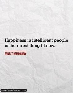 Happiness in intelligent people is the rarest thing I know. Ernest Hemingway