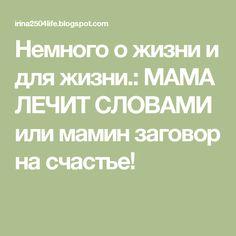 Немного о жизни и для жизни.: МАМА ЛЕЧИТ СЛОВАМИ или мамин заговор на счастье!