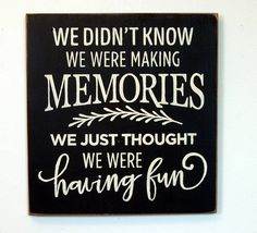 We didn't know we were making memories we just though were having fun wood sign