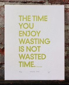 Go easy on yourself and enjoy your wasted time.
