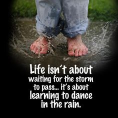 One of my favorite sayings. I spend so much time trying to get things done and get to a point where I can relax that I miss the wonderful small moments along the way. I need to learn to dance in the rain. Cute Quotes, Great Quotes, Quotes To Live By, Inspirational Quotes, Awesome Quotes, Random Quotes, Quirky Quotes, Motivational Quotes, Meaningful Quotes