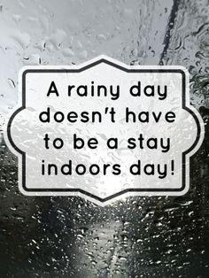 A Rainy day doesn't have to be a stuck in the house day....