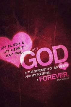 Psalm 73:26 ~ My flesh and my heart may fail, but God is the strength of my heart and my portion forever. ♥