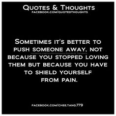 Sometimes it's better to push someone away, not because you stop loving them but because you have to shield yourself from pain.