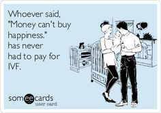 "Free, Baby Ecard: Whoever said, ""Money can't buy happiness."" has never had to pay for IVF."