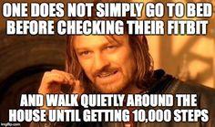 Can't go to bed until I get my 10,000 steps! You don't understand.