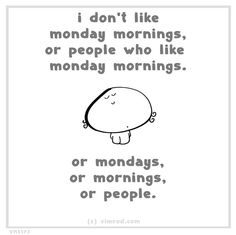 .But i am sooo one of those happy monday morning folk but this is hilarious!!!!!!