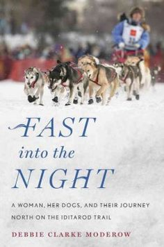 Fast Into the Night: A Woman, Her Dogs, and Their Journey North on the Iditarod Trail by Debbie Clarke Moderow