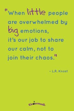 """""""When little people are overwhelmed by big emotions, it's our job to share our calm, not to join their chaos."""" - L.R. Knost"""