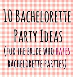 Pinner before10 Bachelorette Party Ideas (for the Bride who Hates Bachelorette Parties) -- um, I'm sorry, what? There are brides who hate bachelorette parties??!!?!