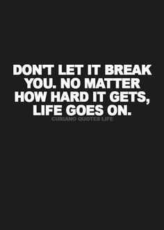 Don't let it break you. No matter how hard it gets, life goes on.