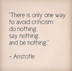 """There is only one way to avoid criticism: do nothing, say nothing, and be nothing."" -Aristotle"