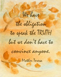 We have the obligation to speak the truth but we don't have to convince anyone. Mother Teresa