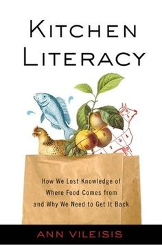 Kitchen Literacy: How We Lost Knowledge of Where Food Comes from and Why We Need to Get it Back by Ann Vileisis