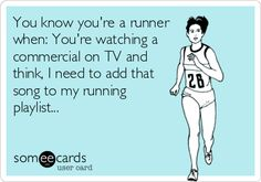 You know you're a runner when: You're watching a commercial on TV and think, I need to add that song to my running playlist...