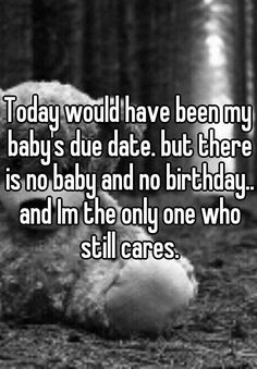 """Today would have been my baby's due date. but there is no baby and no birthday.. and Im the only one who still cares."""