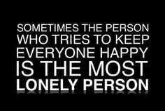 well said... Sometimes the person who tries to keep everyone happy #quote!      Aline. ♥
