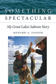 Howard Tanner biography - salmon introduction to the Great Lakes in the 1960s Michigan State University, Great Lakes, Salmon, History, Books, Biography, Grid, 1960s, Fishing