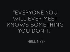 I try to keep this in mind always. But so many people I meet, show me that whatever they know is not worth knowing.