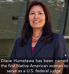 Diane Humetewa, member of the Hopi Tribe and the first Native American woman to serve as a federal judge. She will be the third Native American federal judge in history and the only one currently active.