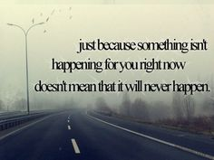 just because somethin isn't happening for you right now doesn't mean that it will never happen