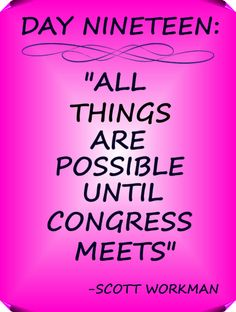 """Day 19 Quote: """"All things are possible until congress meets"""" - Scott Workman"""