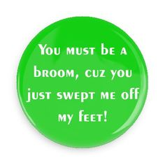 Funny Buttons - Custom Buttons - Promotional Badges - Funny Pick Up Lines Pins - Wacky Buttons - You must be a broom, cuz you just swept me off my feet!