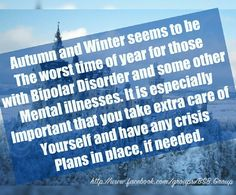 Autumn and Winter seems to be the worst time of year for those with Bipolar Disorder and some other mental illnesses. It is especially important that you take extra care of yourself and have any crisis plans in place, if needed.