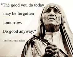 Even if the good we do is forgotten, God sees all we do and He remembers. quote Blessed Mother Teresa