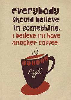 Everybody should believe in something.  I believe I'll have another coffee.  Oh yes I will!