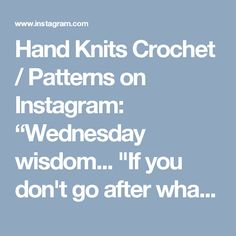 "Hand Knits Crochet / Patterns on Instagram: ""Wednesday wisdom... ""If you don't go after what you want, you will never have it. If you don't ask, the answer will always be no. If you…"""