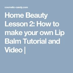 Home Beauty Lesson 2: How to make your own Lip Balm Tutorial and Video |