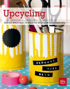 "Upcycling: Aus alt mach neu: 70 kreative Ideen zum Selbermachen Alte  Neues machen. Julia Romeiß: ""Upcycling: Aus alt mach neu""."