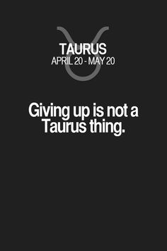 Giving up is not a Taurus thing. Taurus | Taurus Quotes | Taurus Zodiac Signs