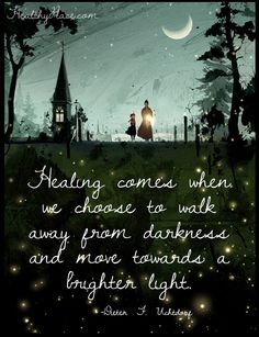 Positive Quote: Healing comes when we choose to walk away from darkness and move towards a brighter light. www.HealthyPlace.com