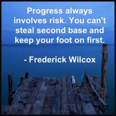 """Progress always involves risk. You can't steal second base and keep your foot on first."" —Frederick Wilcox -"