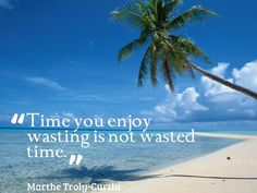 """Time you enjoy wasting is not wasted time."" Marthe Troly-Curtin quote on time #quotes #time #waste http://quotlr.com/quotes-about-time"