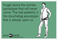 Funny Somewhat Topical Ecard: Forget about the zombie apocalypse that will never come. The real epidemic is the douchebag apocalypse that is already upon us.