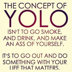 Seriously. YOLO is not an excuse to bring jackassery to a whole new level. Stop using it as an excuse to do stupid, immature stuff.