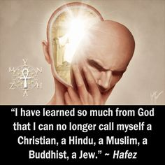 """I have learned so much from God that I can no longer call myself a Christian, a Hindu, a Muslim, a Buddhist, a Jew."" ~ Hafez"