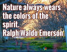 Nature always wears the colors of the spirit. Ralph Waldo Emerson