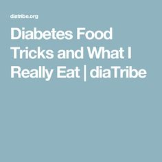 Diabetes Food Tricks and What I Really Eat | diaTribe