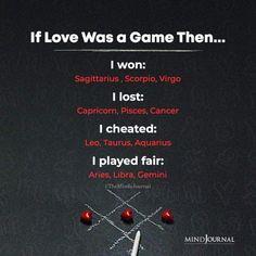 If Love Was A Game:- Then…I won: Sagittarius, Scorpio, Virgo; I lost: Capricorn, Pisces, Cancer; I cheated: Leo, Taurus, Aquarius; I played fair: Aries, Libra, Gemini Zodiac Cusp, Zodiac Traits, Capricorn, Aquarius, Zodiac Funny, Zodiac Memes, Zodiac Elements, Saggitarius, 12 Zodiac Signs