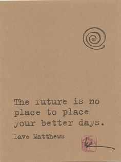 "So it's still a quote from pop culture, but this sums up one of my important beliefs: while it is important to plan for and look forward to the future, we shouldn't just wait for our future to start enjoying ourselves.  We can't think, ""I'll be happy later.""  We need to enjoy our lives now."